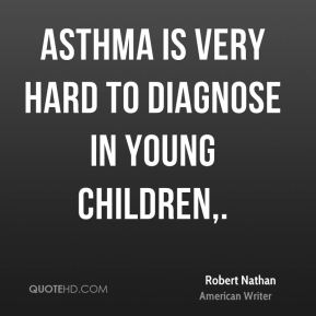 Robert Nathan  - Asthma is very hard to diagnose in young children.