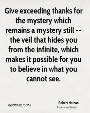 Give exceeding thanks for the mystery which remains a mystery still -- the veil that hides you from the infinite, which makes it possible for you to believe in what you cannot see.