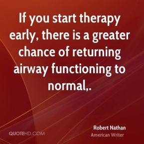 If you start therapy early, there is a greater chance of returning airway functioning to normal.