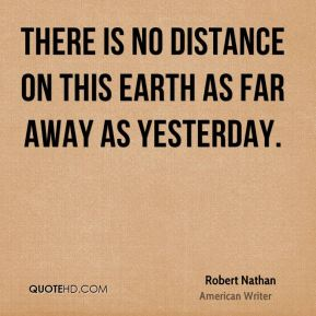 There is no distance on this earth as far away as yesterday.