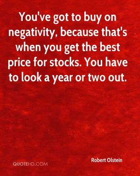 Robert Olstein  - You've got to buy on negativity, because that's when you get the best price for stocks. You have to look a year or two out.