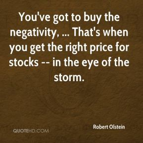 Robert Olstein  - You've got to buy the negativity, ... That's when you get the right price for stocks -- in the eye of the storm.
