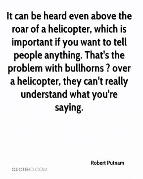 Robert Putnam  - It can be heard even above the roar of a helicopter, which is important if you want to tell people anything. That's the problem with bullhorns ? over a helicopter, they can't really understand what you're saying.