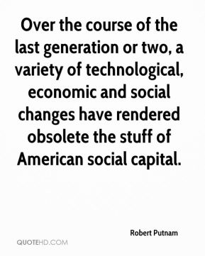 Robert Putnam  - Over the course of the last generation or two, a variety of technological, economic and social changes have rendered obsolete the stuff of American social capital.