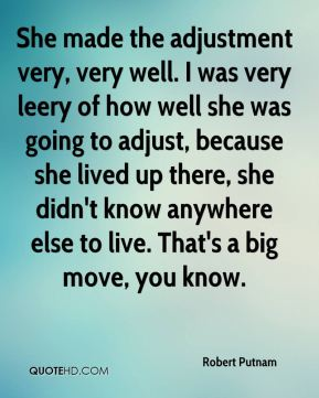 Robert Putnam  - She made the adjustment very, very well. I was very leery of how well she was going to adjust, because she lived up there, she didn't know anywhere else to live. That's a big move, you know.
