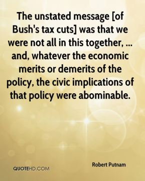 Robert Putnam  - The unstated message [of Bush's tax cuts] was that we were not all in this together, ... and, whatever the economic merits or demerits of the policy, the civic implications of that policy were abominable.