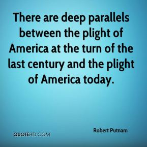 Robert Putnam  - There are deep parallels between the plight of America at the turn of the last century and the plight of America today.