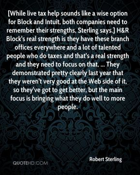 Robert Sterling  - [While live tax help sounds like a wise option for Block and Intuit, both companies need to remember their strengths, Sterling says.] H&R Block's real strength is they have these branch offices everywhere and a lot of talented people who do taxes and that's a real strength and they need to focus on that, ... They demonstrated pretty clearly last year that they weren't very good at the Web side of it, so they've got to get better, but the main focus is bringing what they do well to more people.