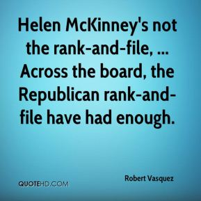 Robert Vasquez  - Helen McKinney's not the rank-and-file, ... Across the board, the Republican rank-and-file have had enough.