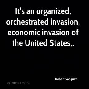 Robert Vasquez  - It's an organized, orchestrated invasion, economic invasion of the United States.