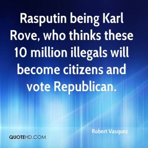 Rasputin being Karl Rove, who thinks these 10 million illegals will become citizens and vote Republican.