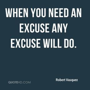 Robert Vasquez  - When you need an excuse any excuse will do.
