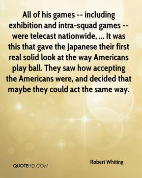 Robert Whiting  - All of his games -- including exhibition and intra-squad games -- were telecast nationwide, ... It was this that gave the Japanese their first real solid look at the way Americans play ball. They saw how accepting the Americans were, and decided that maybe they could act the same way.
