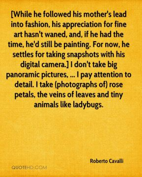 Roberto Cavalli  - [While he followed his mother's lead into fashion, his appreciation for fine art hasn't waned, and, if he had the time, he'd still be painting. For now, he settles for taking snapshots with his digital camera.] I don't take big panoramic pictures, ... I pay attention to detail. I take (photographs of) rose petals, the veins of leaves and tiny animals like ladybugs.