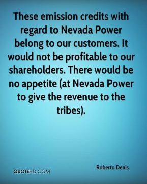 Roberto Denis  - These emission credits with regard to Nevada Power belong to our customers. It would not be profitable to our shareholders. There would be no appetite (at Nevada Power to give the revenue to the tribes).
