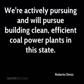 Roberto Denis  - We're actively pursuing and will pursue building clean, efficient coal power plants in this state.