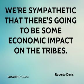 Roberto Denis  - We're sympathetic that there's going to be some economic impact on the tribes.