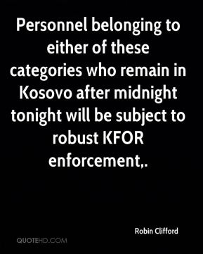 Robin Clifford  - Personnel belonging to either of these categories who remain in Kosovo after midnight tonight will be subject to robust KFOR enforcement.