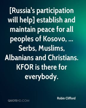 Robin Clifford  - [Russia's participation will help] establish and maintain peace for all peoples of Kosovo, ... Serbs, Muslims, Albanians and Christians. KFOR is there for everybody.