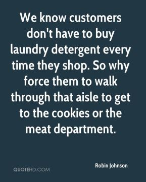 Robin Johnson  - We know customers don't have to buy laundry detergent every time they shop. So why force them to walk through that aisle to get to the cookies or the meat department.