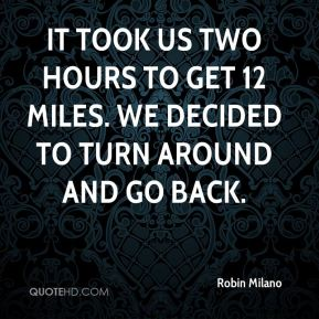 Robin Milano  - It took us two hours to get 12 miles. We decided to turn around and go back.