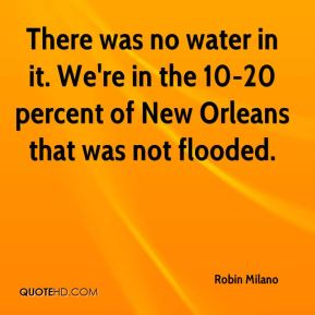Robin Milano  - There was no water in it. We're in the 10-20 percent of New Orleans that was not flooded.