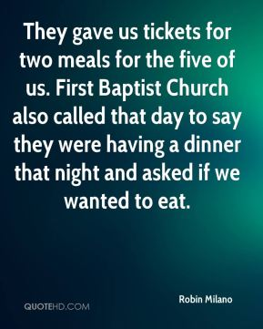 Robin Milano  - They gave us tickets for two meals for the five of us. First Baptist Church also called that day to say they were having a dinner that night and asked if we wanted to eat.