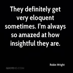 Robin Wright  - They definitely get very eloquent sometimes. I'm always so amazed at how insightful they are.