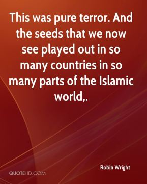 Robin Wright  - This was pure terror. And the seeds that we now see played out in so many countries in so many parts of the Islamic world.