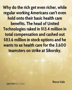 Rocco Calo  - Why do the rich get even richer, while regular working Americans can't even hold onto their basic health care benefits. The head of United Technologies raked in $13.4 million in total compensation and cashed out $83.6 million in stock options and he wants to ax health care for the 3,600 teamsters on strike at Sikorsky.