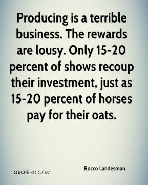 Rocco Landesman  - Producing is a terrible business. The rewards are lousy. Only 15-20 percent of shows recoup their investment, just as 15-20 percent of horses pay for their oats.