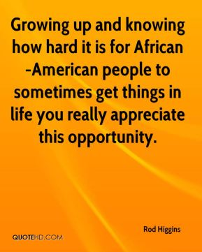 Rod Higgins  - Growing up and knowing how hard it is for African-American people to sometimes get things in life you really appreciate this opportunity.