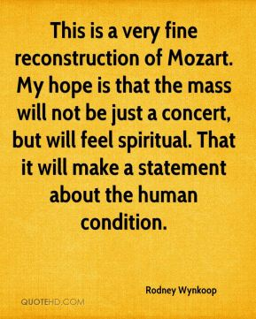 Rodney Wynkoop  - This is a very fine reconstruction of Mozart. My hope is that the mass will not be just a concert, but will feel spiritual. That it will make a statement about the human condition.