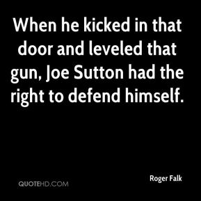Roger Falk  - When he kicked in that door and leveled that gun, Joe Sutton had the right to defend himself.