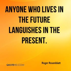 Anyone who lives in the future languishes in the present.