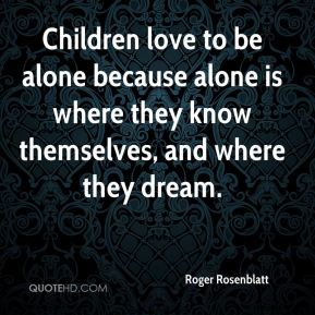 Children love to be alone because alone is where they know themselves, and where they dream.