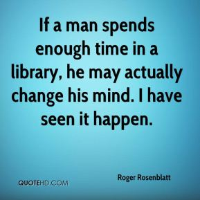 Roger Rosenblatt  - If a man spends enough time in a library, he may actually change his mind. I have seen it happen.