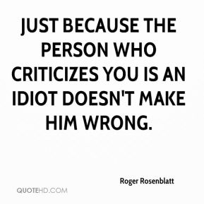 Just because the person who criticizes you is an idiot doesn't make him wrong.