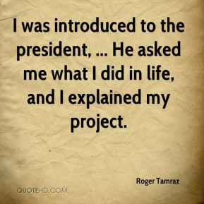 Roger Tamraz  - I was introduced to the president, ... He asked me what I did in life, and I explained my project.