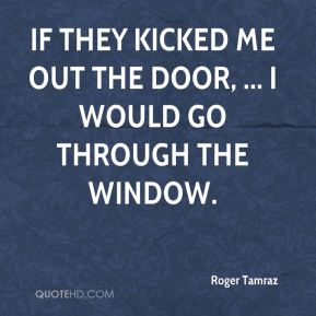Roger Tamraz  - If they kicked me out the door, ... I would go through the window.