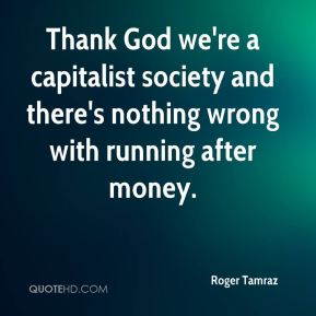 Roger Tamraz  - Thank God we're a capitalist society and there's nothing wrong with running after money.