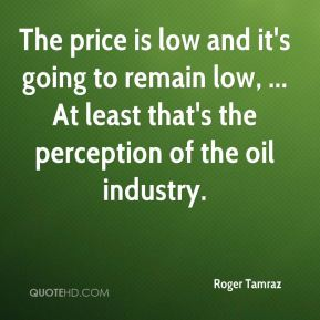 Roger Tamraz  - The price is low and it's going to remain low, ... At least that's the perception of the oil industry.