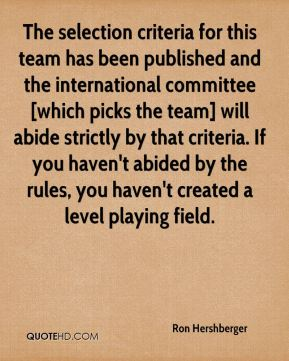 Ron Hershberger  - The selection criteria for this team has been published and the international committee [which picks the team] will abide strictly by that criteria. If you haven't abided by the rules, you haven't created a level playing field.