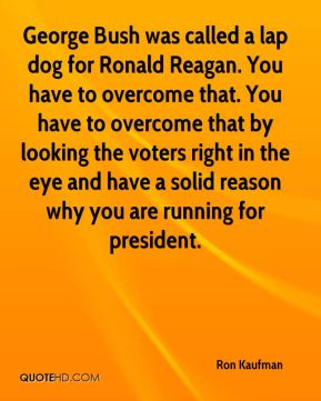 Ron Kaufman  - George Bush was called a lap dog for Ronald Reagan. You have to overcome that. You have to overcome that by looking the voters right in the eye and have a solid reason why you are running for president.