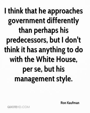 Ron Kaufman  - I think that he approaches government differently than perhaps his predecessors, but I don't think it has anything to do with the White House, per se, but his management style.