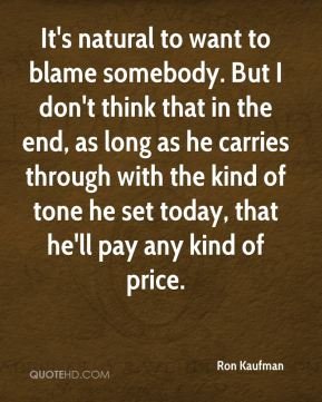 Ron Kaufman  - It's natural to want to blame somebody. But I don't think that in the end, as long as he carries through with the kind of tone he set today, that he'll pay any kind of price.