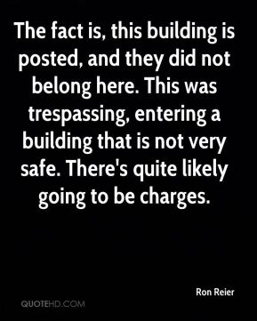 Ron Reier  - The fact is, this building is posted, and they did not belong here. This was trespassing, entering a building that is not very safe. There's quite likely going to be charges.
