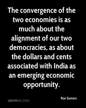 Ron Somers  - The convergence of the two economies is as much about the alignment of our two democracies, as about the dollars and cents associated with India as an emerging economic opportunity.