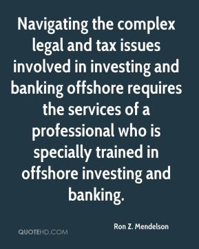 Ron Z. Mendelson  - Navigating the complex legal and tax issues involved in investing and banking offshore requires the services of a professional who is specially trained in offshore investing and banking.