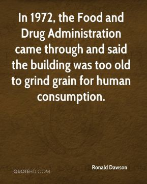Ronald Dawson  - In 1972, the Food and Drug Administration came through and said the building was too old to grind grain for human consumption.